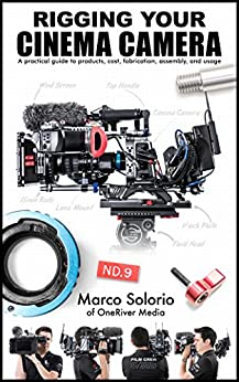 Rigging Your Cinema Camera: A practical guide to product, cost, fabrication, assembly, and usage by [Solorio, Marco]