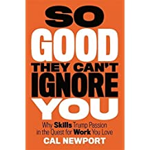 So Good They Can't Ignore You: Why Skills Trump Passion in the Quest for Work You Love by Cal Newport (2012-09-18)