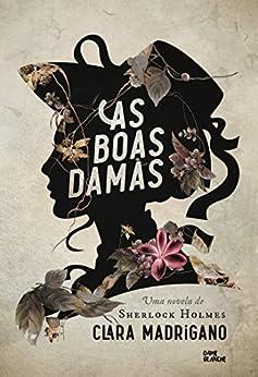 As boas damas: Uma novela de Sherlock Holmes por [Madrigano, Clara]