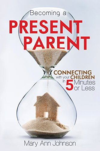 Becoming a Present Parent: Connecting with your Children in 5 minutes or Less by [Johnson, Mary Ann]