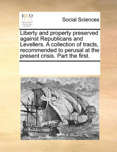 Liberty and property preserved against Republicans and Levellers. A collection of tracts, recommended to perusal at the present crisis. Part the first. PDF Text fb2 book