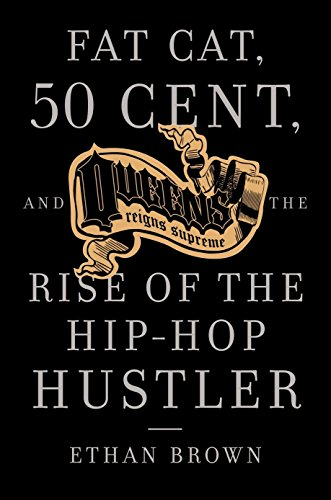 Queens Reigns Supreme: Fat Cat, 50 Cent, and the Rise of the Hip Hop Hustler (Brown Fat)
