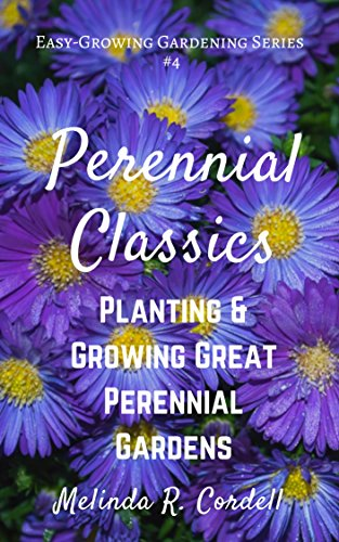 Perennial Classics: Planting & Growing Great Perennial Gardens (Easy-Growing Gardening Series Book 4)