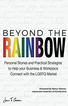 Beyond The Rainbow: Personal Stories and Practical Strategies to Help your Business & Workplace Connect with the LGBTQ Market by [Grace, Jenn T.]