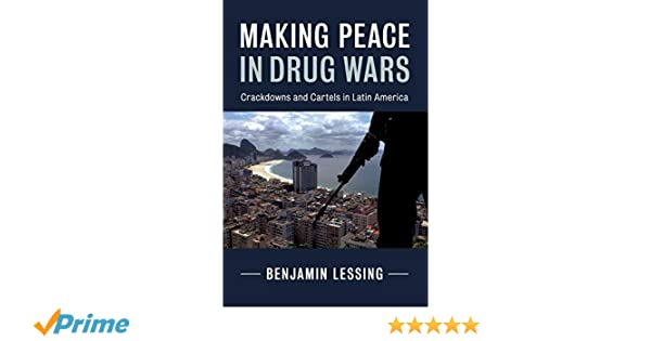 Making Peace in Drug Wars: Crackdowns and Cartels in Latin ...