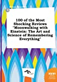 100 of the Most Shocking Reviews Moonwalking with Einstein: The Art and Science of Remembering Everything