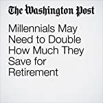 Millennials May Need to Double How Much They Save for Retirement | Jonnelle Marte