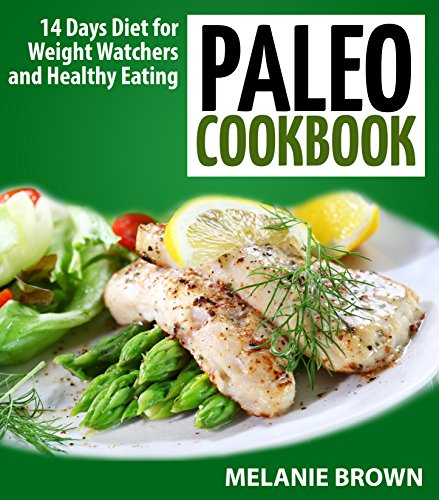 Paleo Cookbook: 14 Days Diet for Weight Watchers and Healthy Eating: (Paleo Cookbook, Paleo for beginners, Paleo approach, Paleo Vegan, Paleo Vegetarian, Practical Paleo) by Melanie Brown