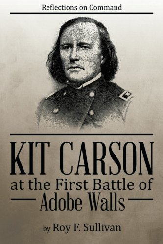 Read Online Kit Carson at the First Battle of Adobe Walls: Reflections on Command: pdf epub
