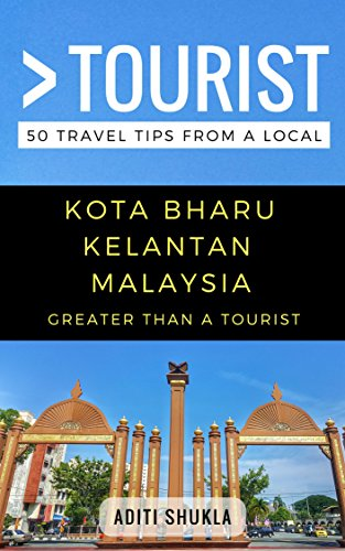 Greater Than a Tourist – Kota Bharu Kelantan  Malaysia: 50 Travel Tips from a Local