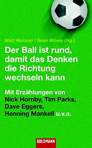 Der Ball ist rund, damit das Denken die Richtung wechseln kann: Mit Texten von Nick Hornby, Tim Parks, Dave Eggers, Henning Mankell u.v.a (Goldmann Allgemeine Reihe)