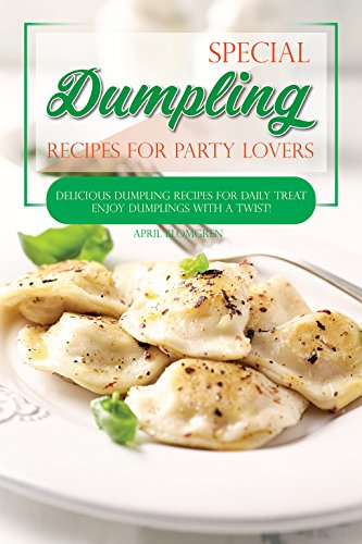 Special Dumpling Recipes for Party Lovers: Delicious Dumpling Recipes for Daily Treat - Enjoy Dumplings with a Twist! by April Blomgren