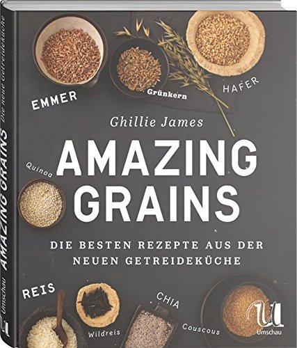 Amazing Grains: Die besten Rezepte aus der neuen Getreideküche