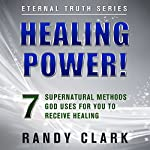 Healing Power!: 7 Supernatural Methods God Uses for You to Receive Healing: Eternal Truth, Book 1 | Randy Clark