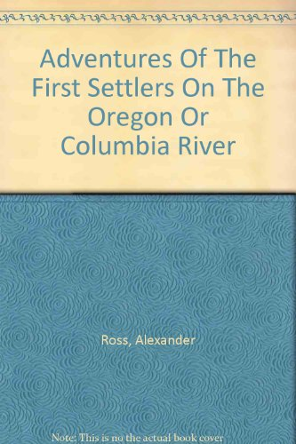 Columbia River Oregon (Adventures of the first settlers on the Oregon or Columbia river (Lakeside classics series))