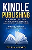 KINDLE PUBLISHING: How To Build A Successful Self-Publishing Business With Amazon Kindle and Createspace. A Detailed, Step-By-Step Guide To The Entire Process (Kindle Publishing Series Book 1)