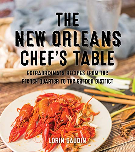 The New New Orleans Chef's Table: Extraordinary Recipes From The French Quarter To The Garden District by Lorin Gaudin