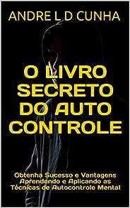 O LIVRO SECRETO DO AUTOCONTROLE: Obtenha Sucesso e Vantagens Aprendendo e Aplicando as Técnicas de Autocontrol