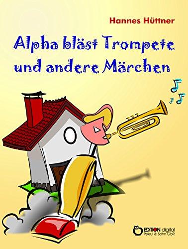 Alpha bläst Trompete und andere Märchen: Alpha bläst Trompete - Eine Uhr steht vor der Tür - Hinter den blauen Bergen - Saure Gurken für Kaminke (German Edition)