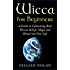 Wicca: Wicca for Beginners: A Guide to Cultivating Real Wiccan Beliefs, Magic and Ritual into Your Life (Wiccan Spells - Witchcraft - Wicca Traditions - Wiccan Love Spells - Paganism - Candle Magic)