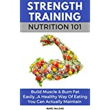 Stärke Training Nutrition 101: Build Muscle & Burn Fat Easily...A Healthy Way Of Eating You Can Actually Maintain (Strength Training 101, Book 2)