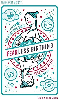Fearless Birthing: Clear your fears for a positive birth by [Leachman, Alexia]