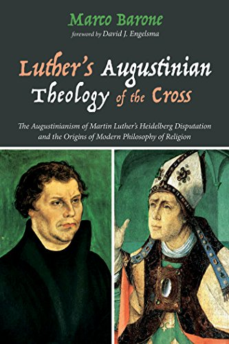 Luther's Augustinian Theology of the Cross: The Augustinianism of Martin Luther's Heidelberg Disputation and the Origins of Modern Philosophy of Religion (English Edition)