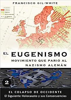 El Eugenismo: Movimiento que parió al nazismo alemán (El Colapso de Occidente: El Siguiente Holocausto y sus Consecuencias nº 2) de [Gil-White, Francisco]
