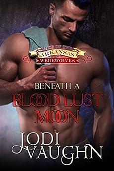 BENEATH A BLOOD LUST MOON: RISE OF THE ARKANSAS WEREWOLVES by [Vaughn, Jodi]