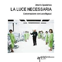 La luce necessaria. Conversazione con Luca Bigazzi. (Italian Edition)