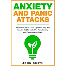 Anxiety And Panic Attacks: Pay Attention To These Signs Will Help You Survive And Never Suffer From Anxiety And Panic Attacks Again