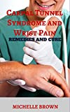 Carpal Tunnel Syndrome and Wrist Pain: Remedies and Cure (Prevent And Treat Carpal Tunnel Syndrome Forever Book 1)