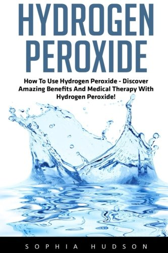 Hydrogen Peroxide: How To Use Hydrogen Peroxide - Discover Amazing Benefits And Medical Therapy With Hydrogen Peroxide! (Hydrogen Peroxide Benefits, Natural Remedies, Hydrogen Peroxide)