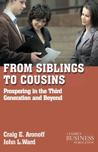 From Siblings to Cousins: Prospering in the Third Generation and Beyond (A Family Business Publication)