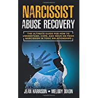 Narcissist Abuse Recovery: The Ultimate Guide for How to Understand, Cope, and Move on from Narcissism in Toxic Relationships (Narcissist and Codependent)