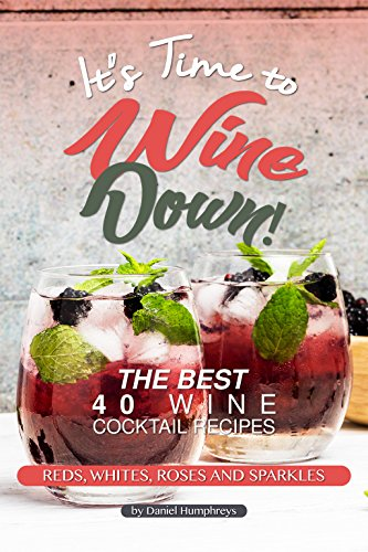 It's Time to Wine Down!: The Best 40 Wine Cocktail Recipes - Reds, Whites, Roses and Sparkles by Daniel Humphreys