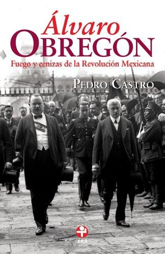Álvaro Obregón. Fuego y cenizas de la Revolución Mexicana por Pedro Castro