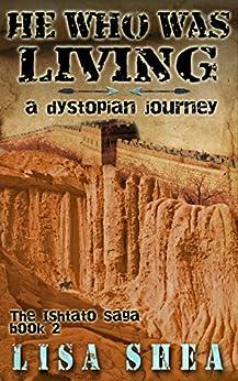 He Who Was Living - A Dystopian Journey (The Ishtato Saga Book 2) by [Shea, Lisa]