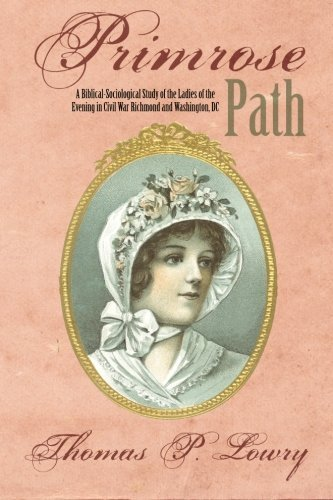 Primrose Path: A Biblical-Sociological Study of the Ladies of the Evening in Civil War Richmond and Washington, DC by Thomas P Lowry - In Richmond Shopping Mall