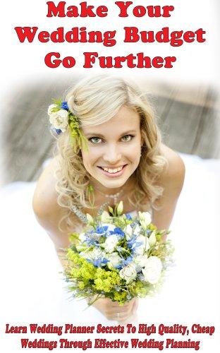 Make Your Wedding Budget Go Further: Learn Wedding Planner Secrets To High Quality, Cheap Weddings Through Effective Wedding Planning (wedding favors, ... wedding magazines, wedding bouquets,)