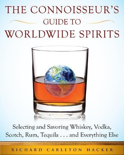 The Connoisseur's Guide to Worldwide Spirits: Selecting and Savoring Whiskey, Vodka, Scotch, Rum, Tequila . . . and Everything Else (An Expert's Guide ... and Savoring Every Spirit in the World) by Richard Carleton Hacker