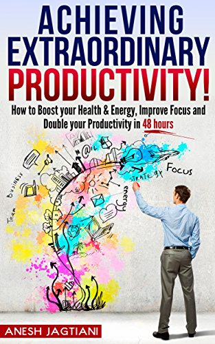 Download PDF Achieving Extraordinary Productivity - How to Boost your Health & Energy, Improve Focus and Double your Productivity in 48 hours