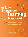 The Early Intervention Teaming Handbook : The Primary Service Provider Approach, Shelden, M'Lisa L. and Rush, Dathan D., 1598570854