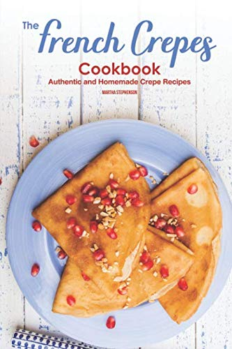 The French Crepes Cookbook: Authentic and Homemade Crepe Recipes by Martha Stephenson
