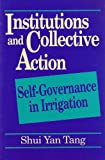Institutions and Collective Action : Self-Governance in Irrigation, Shui Yan Tang, 1558151796