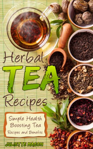 Herbal Tea Recipes: Refreshingly Quick, And Easy to Make Tea Recipes That Are Healing, Nutritious, Relaxing, and Energizing! by [Mason, Juliette]