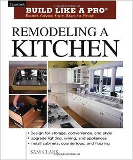 Remodeling A Kitchen Taunton S Build Like A Pro Sam Clark 9781561584826 Amazon Com Books