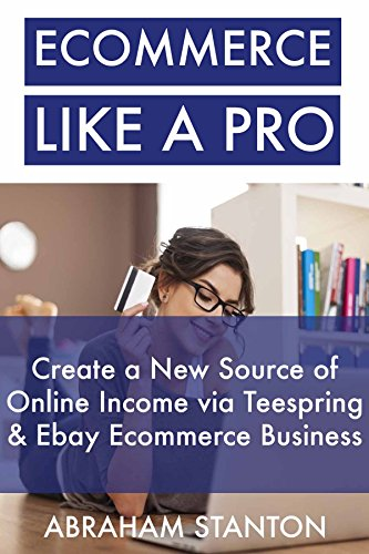 e-commerce-like-a-pro-create-a-new-source-of-online-income-via-teespring-ebay-ecommerce-business