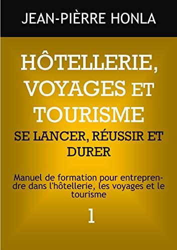 HÔTELLERIE, VOYAGES ET TOURISME - SE LANCER, RÉUSSIR ET DURER: Manuel de formation pour entreprendre dans l'hôtellerie, les voyages et le tourisme (Volume t. 1) (French Edition)