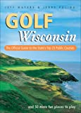 Golf Wisconsin: The Official Guide to the State's Top 25 Public Courses . . . Plus 50 More Fun Places to Play